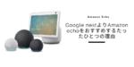 Google nestよりAmazon echoをおすすめするたったひとつの理由